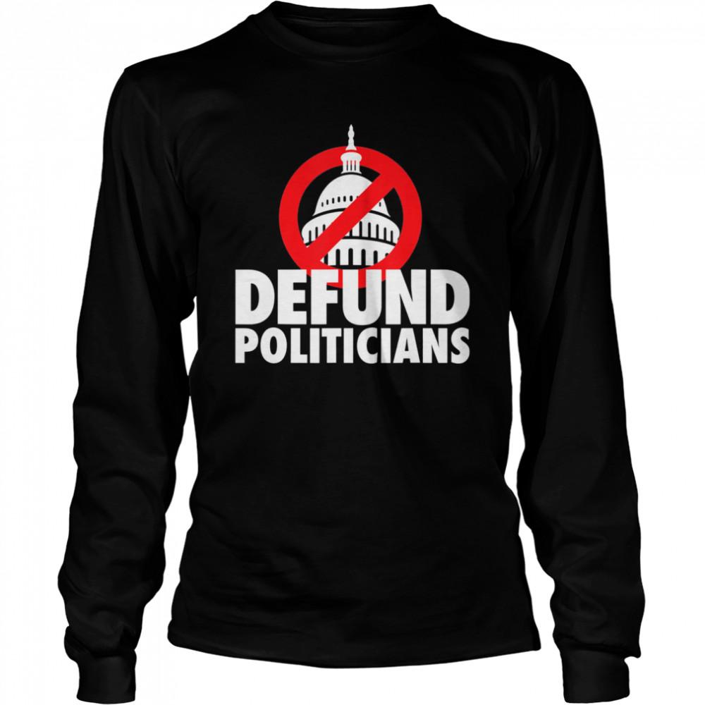 Defund Politicians Defund Congress Anti Biden political shirt Long Sleeved T-shirt