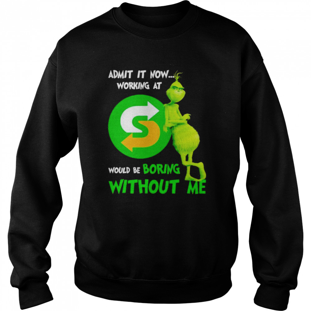 Grinch admit it now working at Subway would be bring shirt Unisex Sweatshirt
