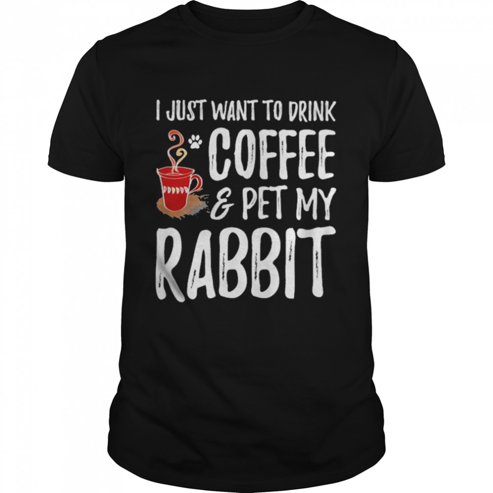 I just want to drink coffee and pet my rabbit shirt