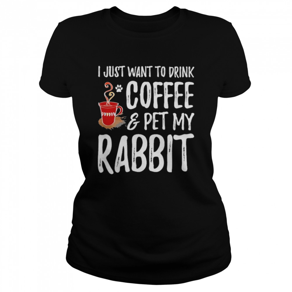 I just want to drink coffee and pet my rabbit shirt Classic Women's T-shirt