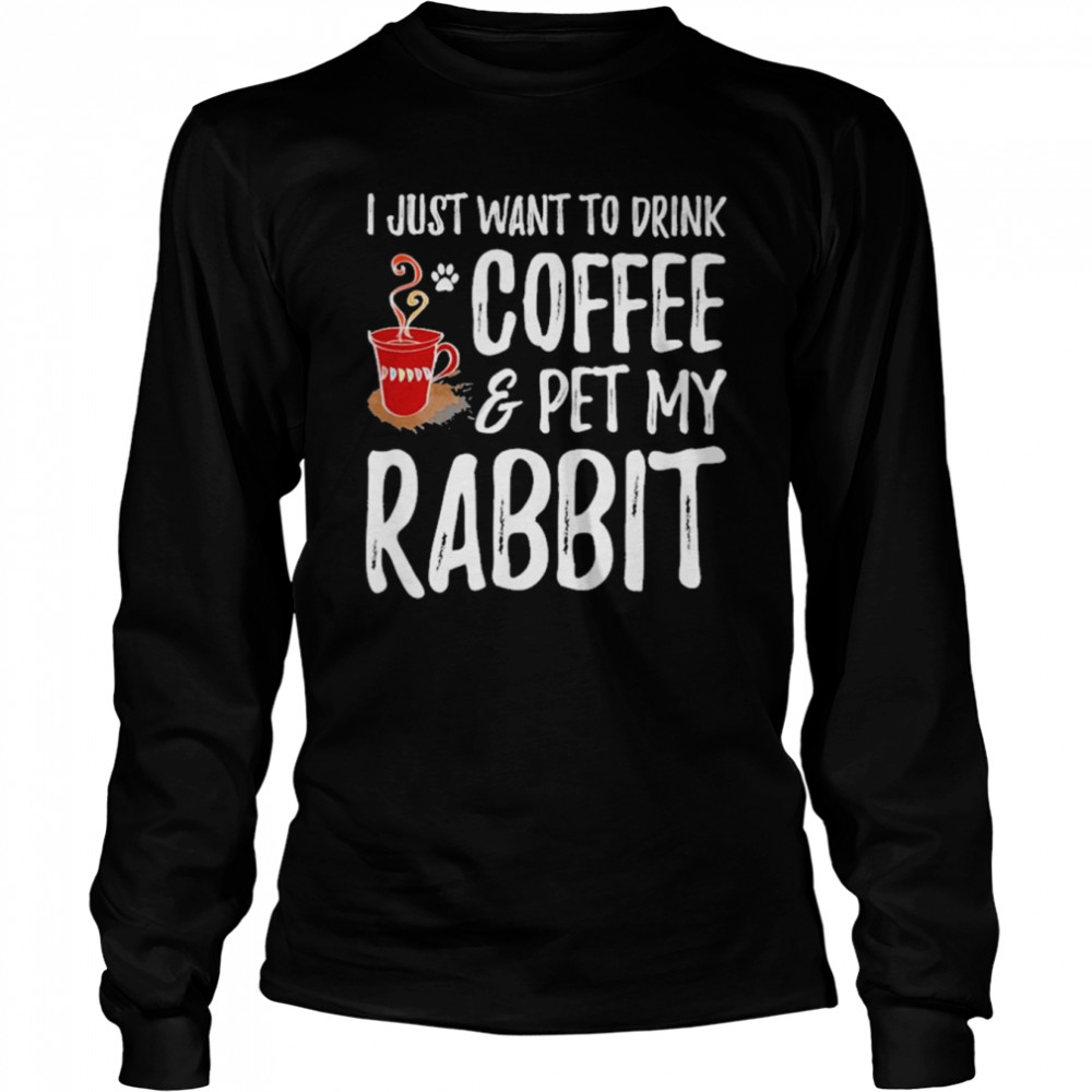 I just want to drink coffee and pet my rabbit shirt Long Sleeved T-shirt
