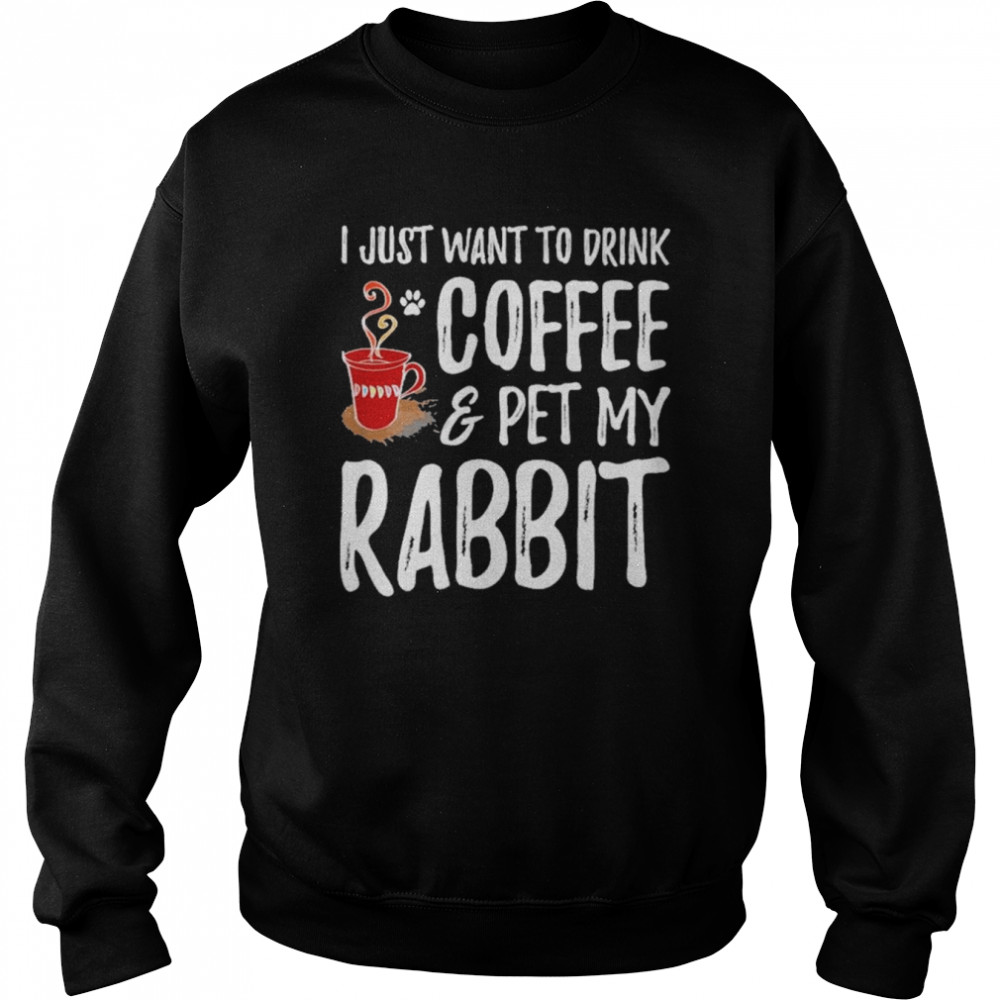 I just want to drink coffee and pet my rabbit shirt Unisex Sweatshirt