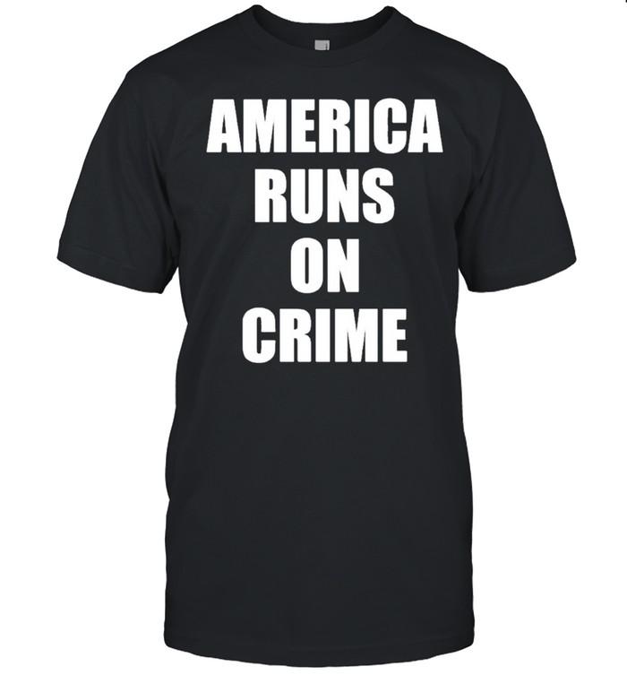 America runs on crime criminal shirt