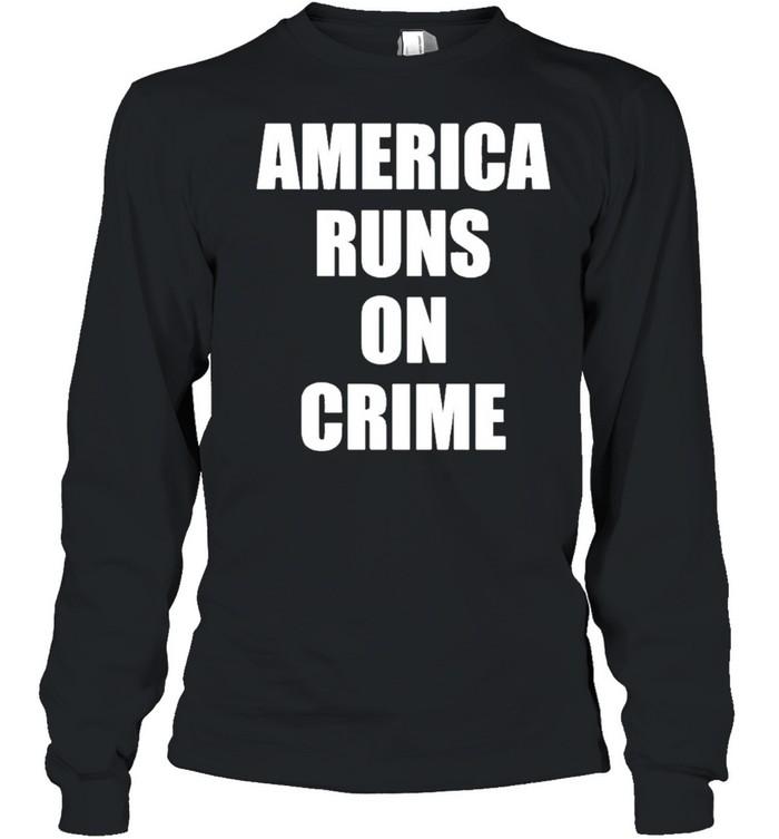 America runs on crime criminal shirt Long Sleeved T-shirt