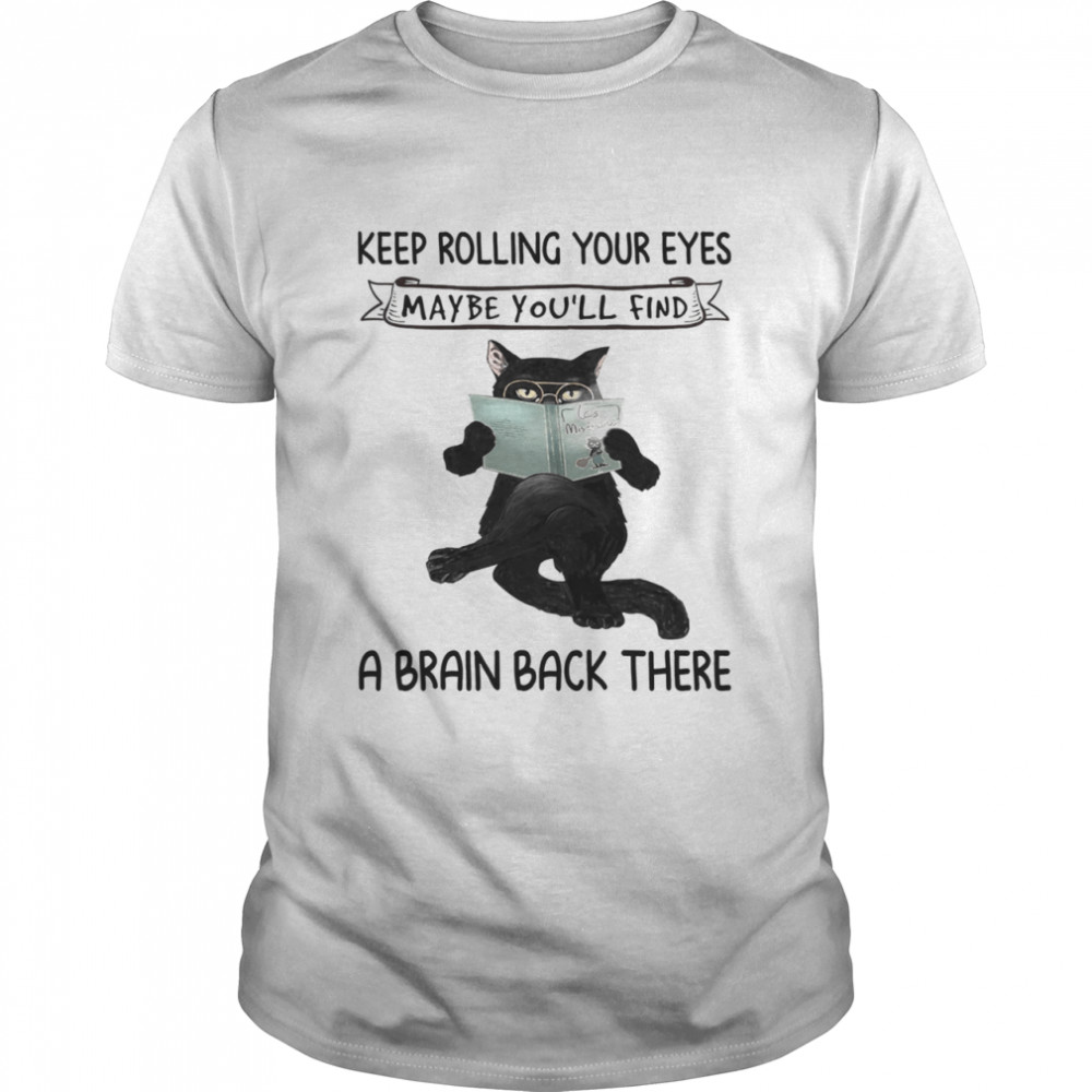 Black Cat Reading Book Keep Rolling Your Eyes Maybe Youll Find A Brain Back There shirt