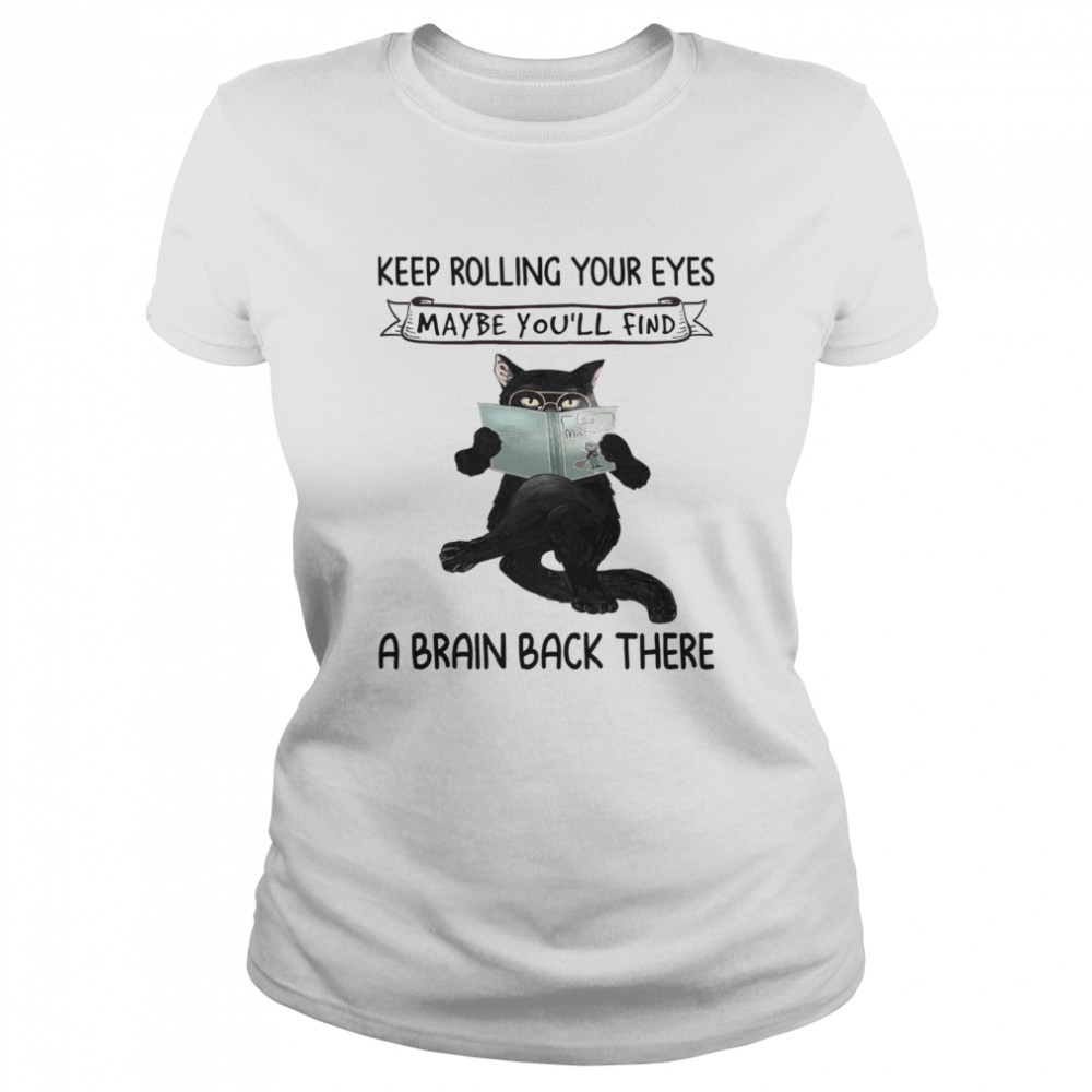 Black Cat Reading Book Keep Rolling Your Eyes Maybe Youll Find A Brain Back There shirt Classic Women's T-shirt