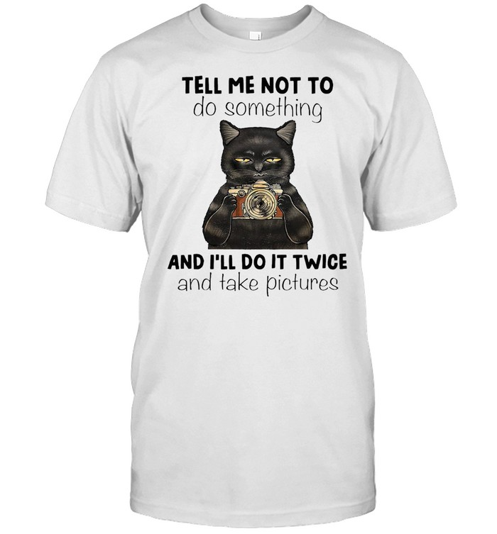 Black Cat Tell Me Not To Do Something And I'll Do It Twice And Take Pictures T-shirt