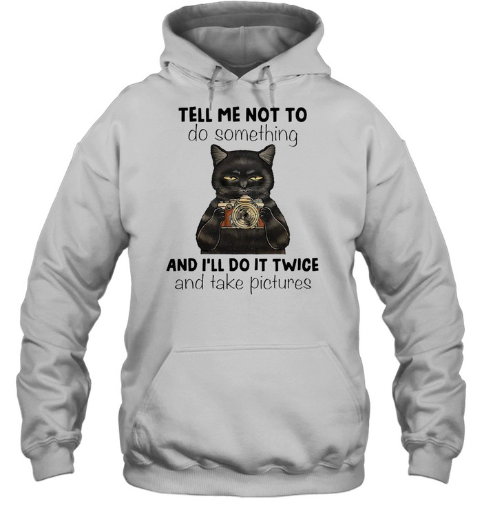 Black Cat Tell Me Not To Do Something And I'll Do It Twice And Take Pictures T-shirt Unisex Hoodie