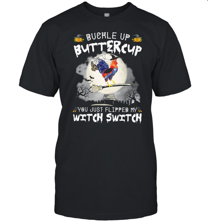 Buckle Up Buttercup You Just Flipped My Witch Switch Chicken shirt
