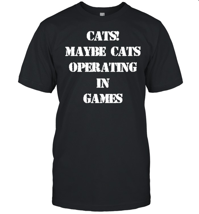 Cats maybe cats operating in games shirt