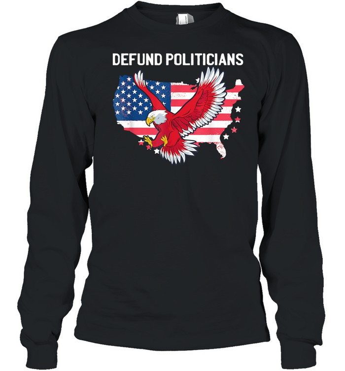 Defund Politicians Libertarian Anti Government Political Ealge Usa Flag shirt Long Sleeved T-shirt