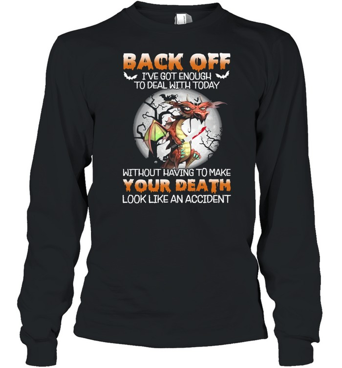 Dragon Back Off Ive Got Enough To Deal With Today Without Having To Make shirt Long Sleeved T-shirt
