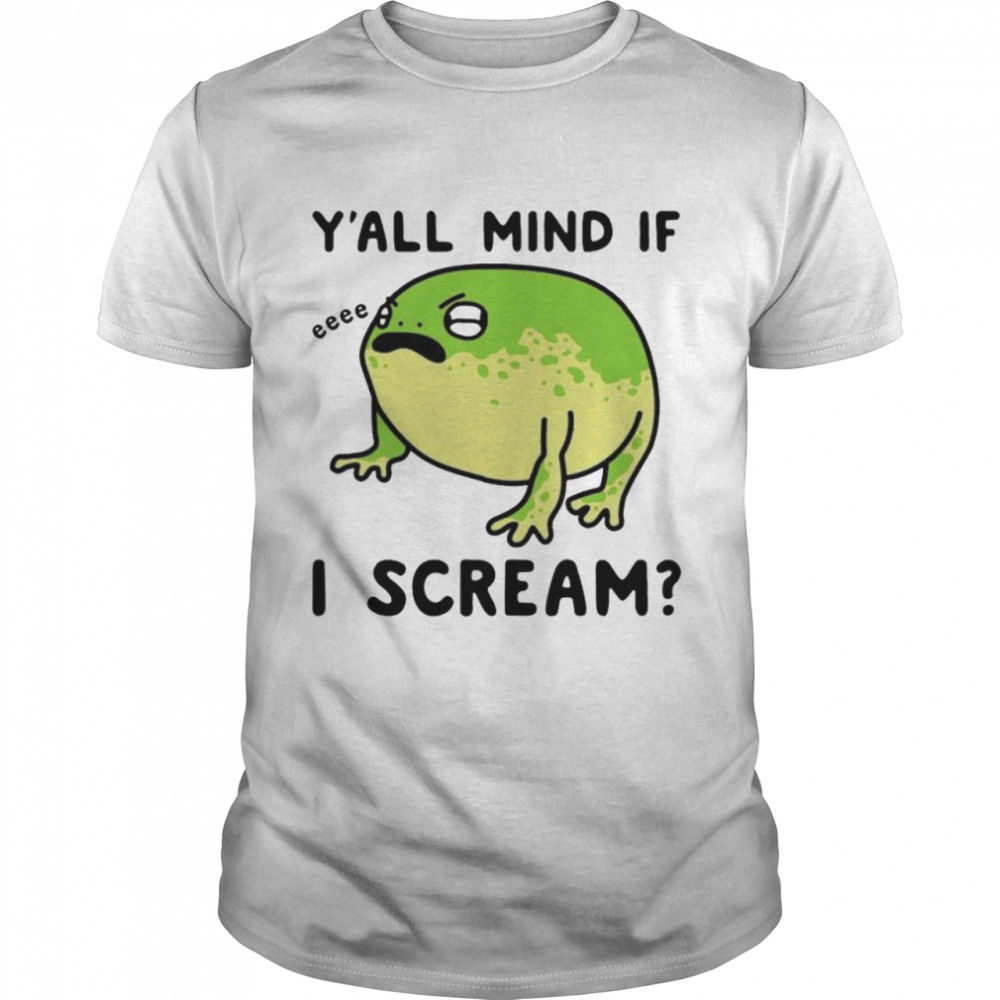 Frog y'all mind if I scream shirt