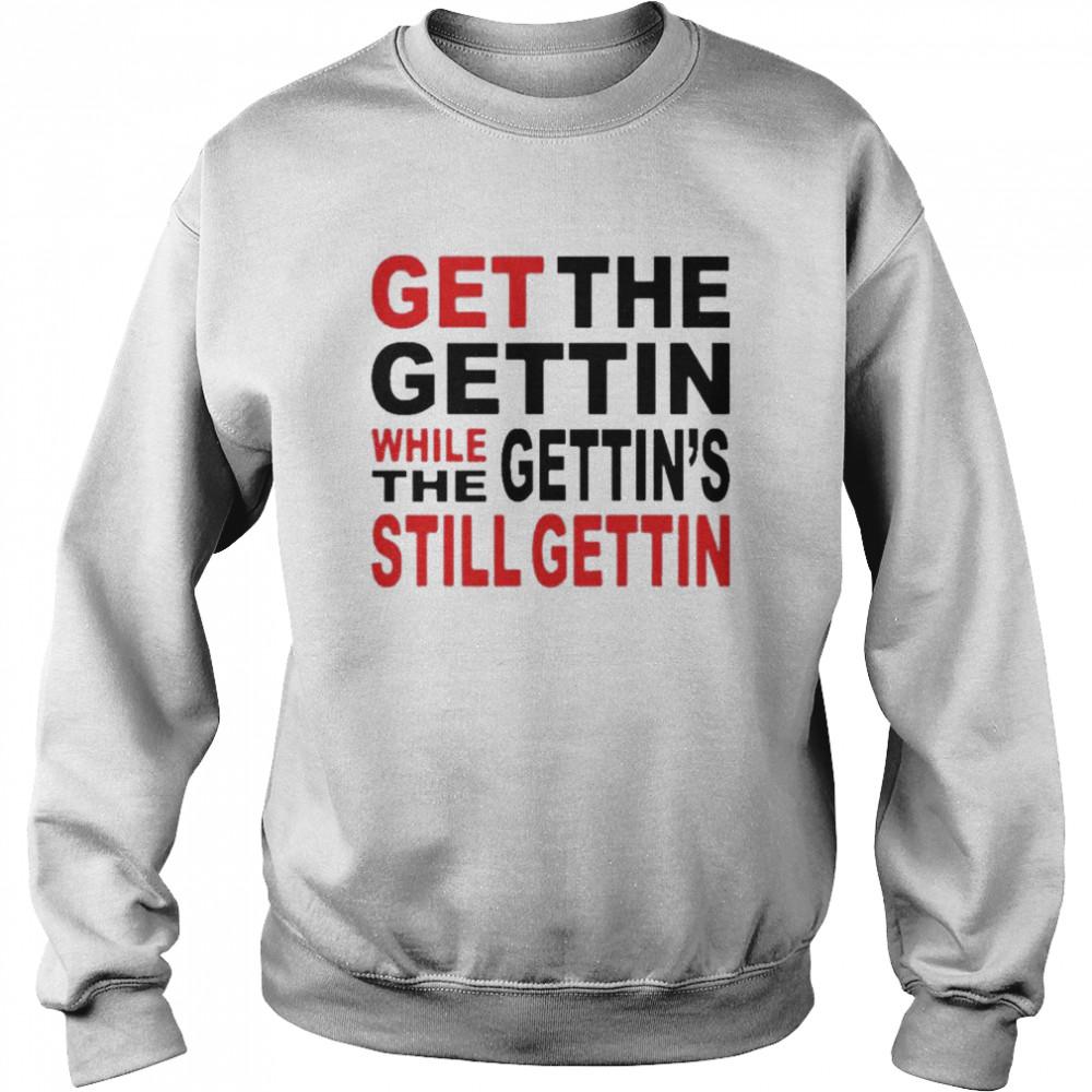 Get the gettin while gettin the still getting shirt Unisex Sweatshirt