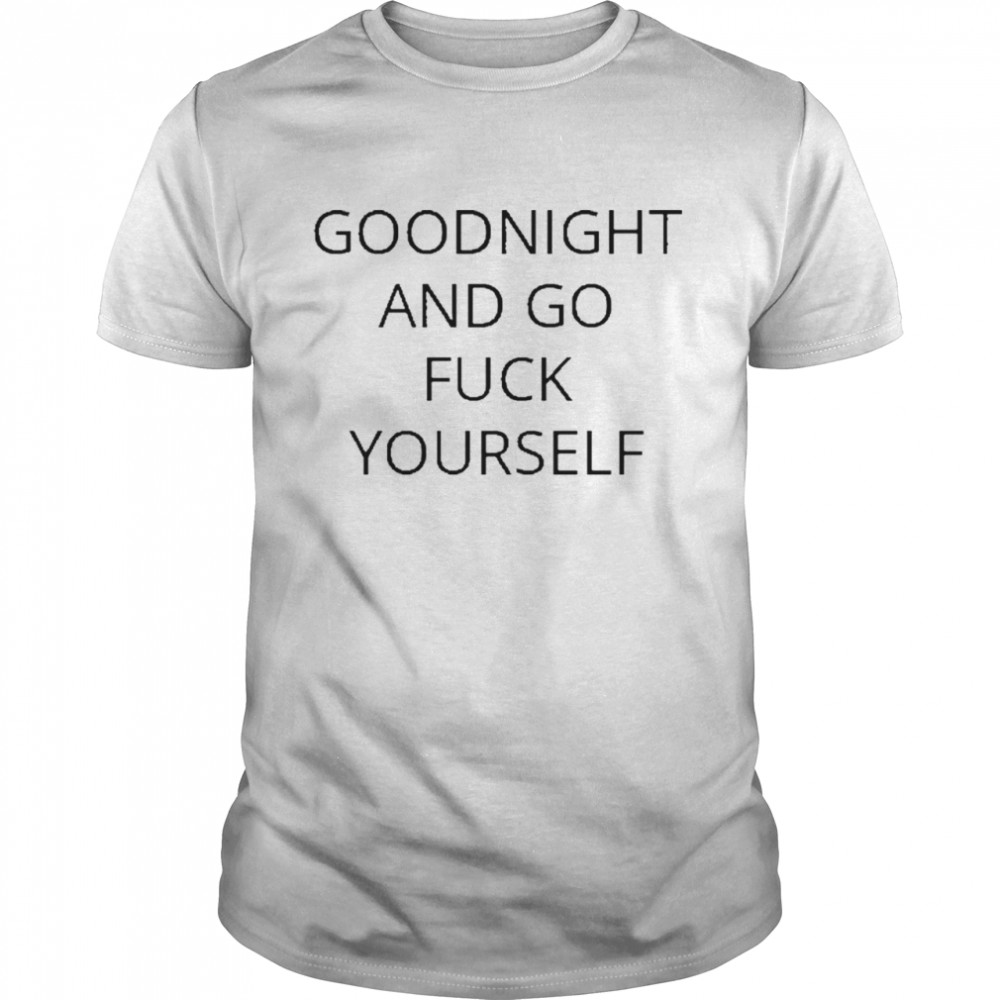 Goodnight and go fuck yourself for shirt