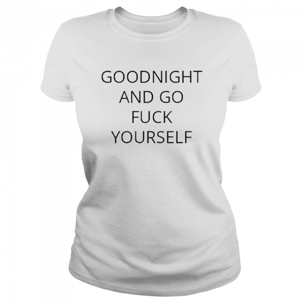 Goodnight and go fuck yourself for shirt Classic Women's T-shirt