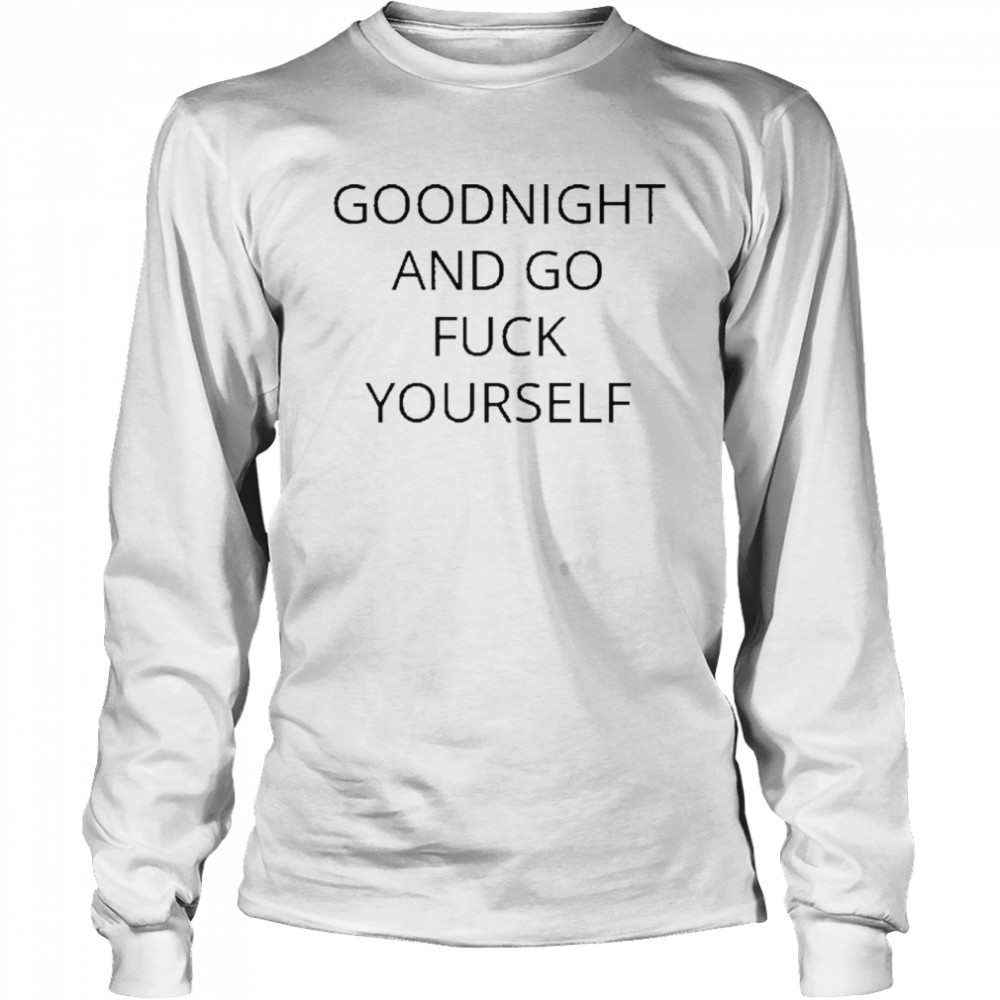 Goodnight and go fuck yourself for shirt Long Sleeved T-shirt