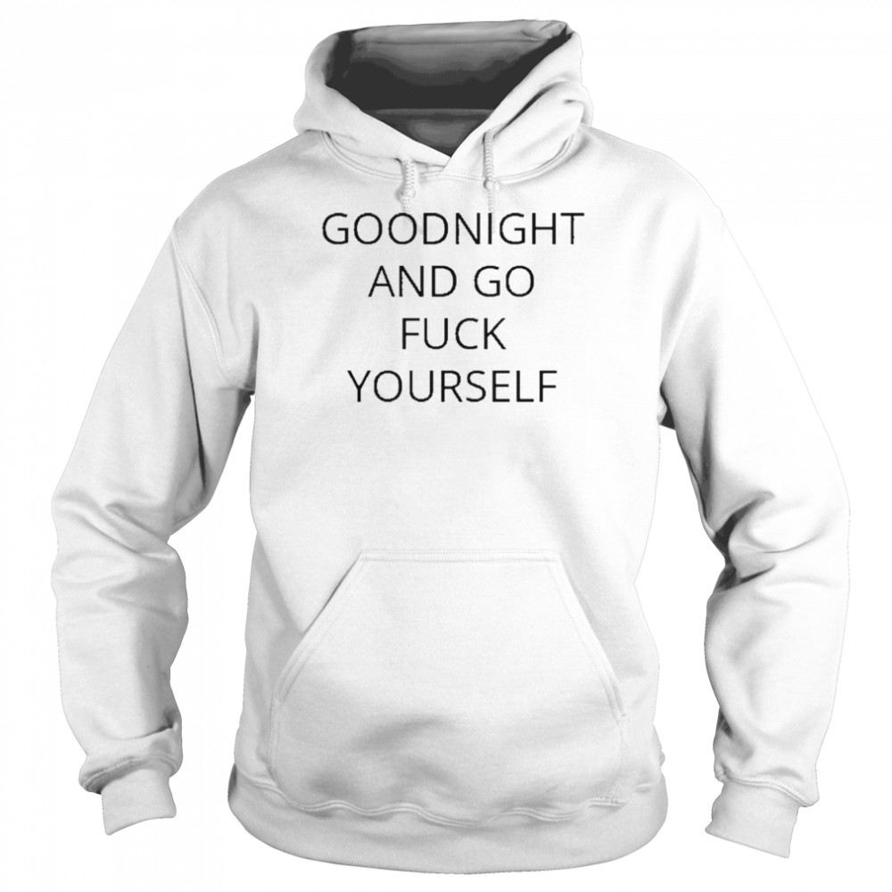 Goodnight and go fuck yourself for shirt Unisex Hoodie