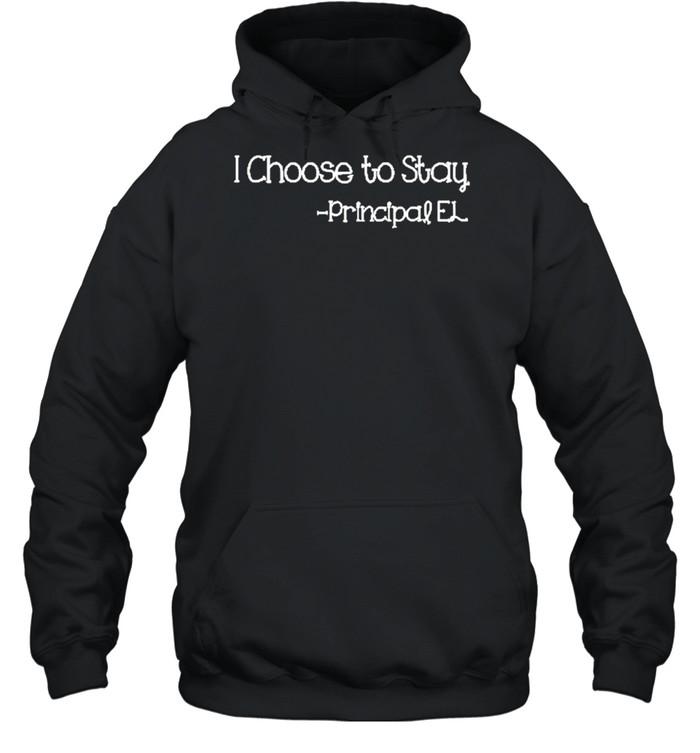 I choose to stay principle el shirt Unisex Hoodie