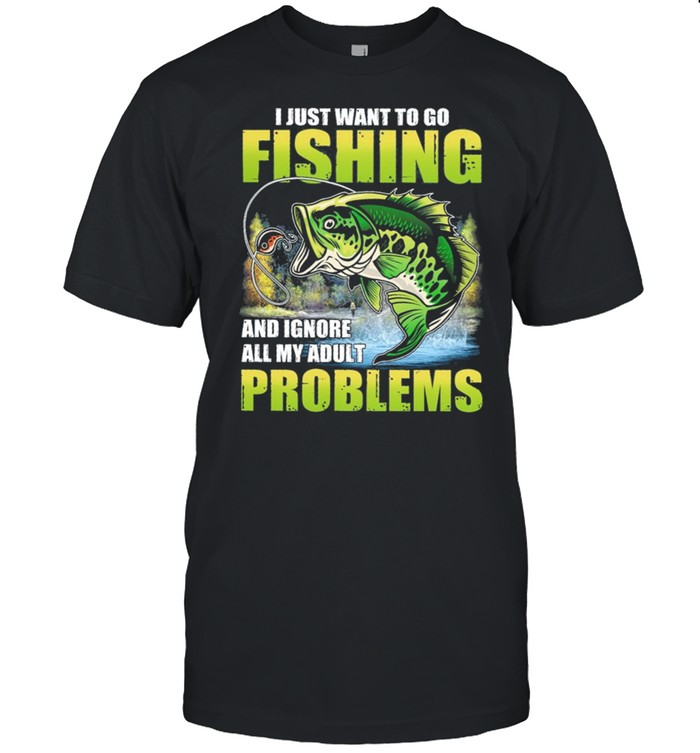 I Just Want To Go Fishing And Ignore All My Adult Problems shirt
