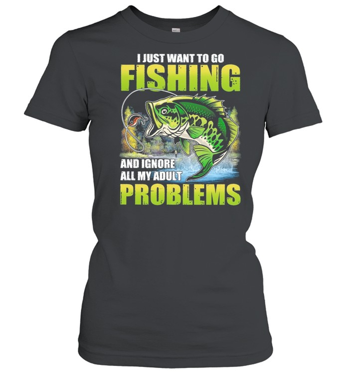 I Just Want To Go Fishing And Ignore All My Adult Problems shirt Classic Women's T-shirt