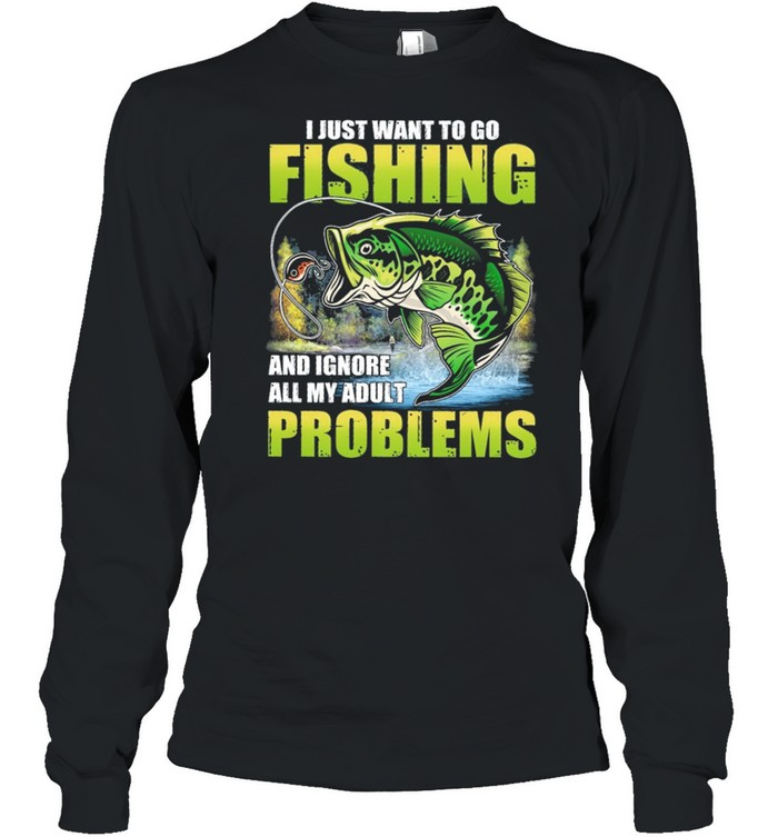 I Just Want To Go Fishing And Ignore All My Adult Problems shirt Long Sleeved T-shirt