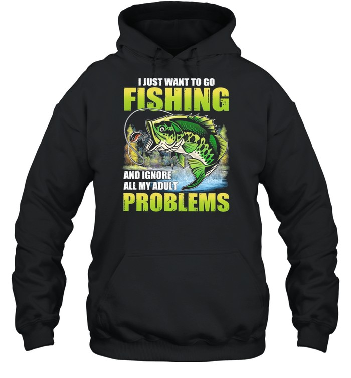 I Just Want To Go Fishing And Ignore All My Adult Problems shirt Unisex Hoodie