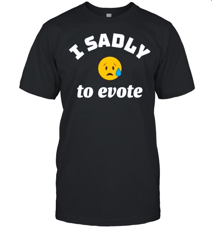 I sadly to evote shirt