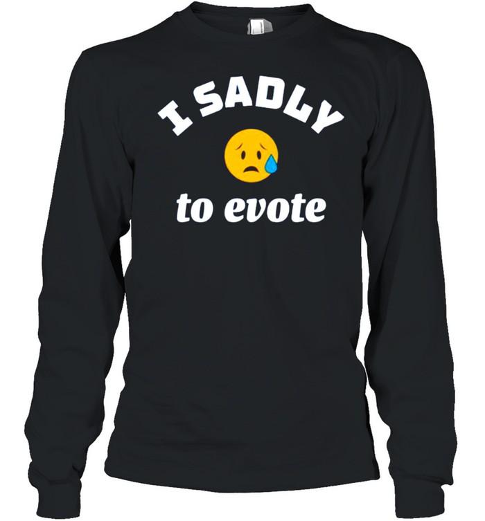 I sadly to evote shirt Long Sleeved T-shirt