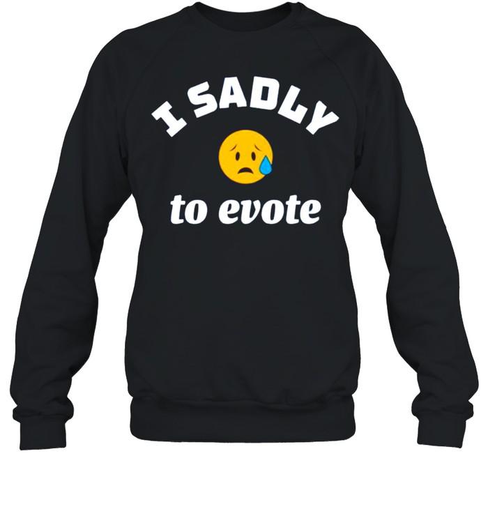 I sadly to evote shirt Unisex Sweatshirt