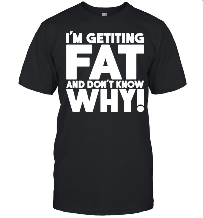 I'm getting fat and don't know why shirt