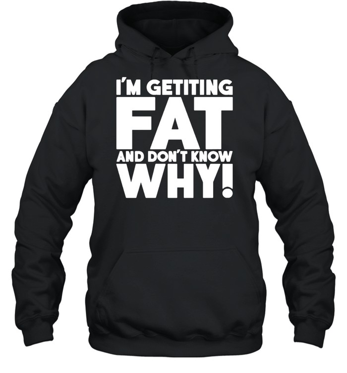 I'm getting fat and don't know why shirt Unisex Hoodie