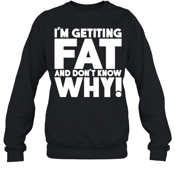 I'm getting fat and don't know why shirt Unisex Sweatshirt
