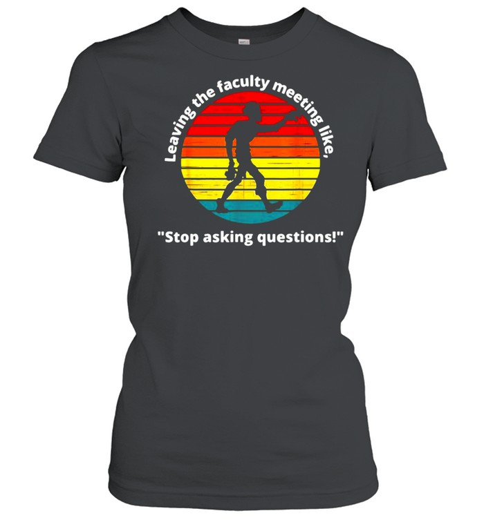 Leaving The Faculty Meeting Like Stop Asking Questions Vintage T-shirt Classic Women's T-shirt