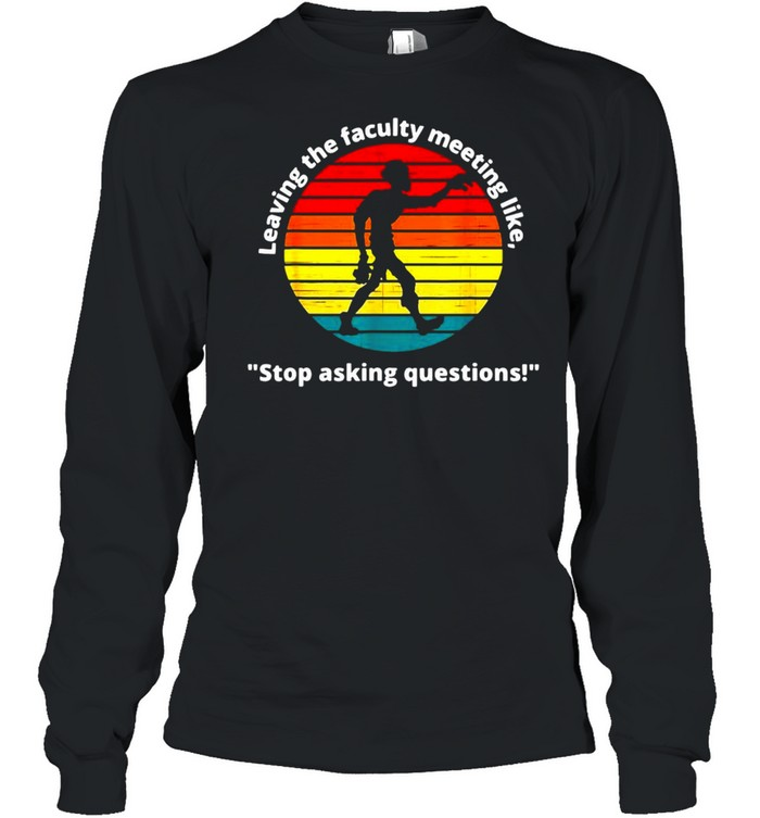 Leaving The Faculty Meeting Like Stop Asking Questions Vintage T-shirt Long Sleeved T-shirt