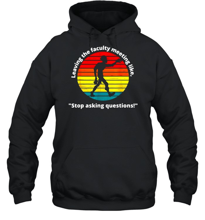 Leaving The Faculty Meeting Like Stop Asking Questions Vintage T-shirt Unisex Hoodie