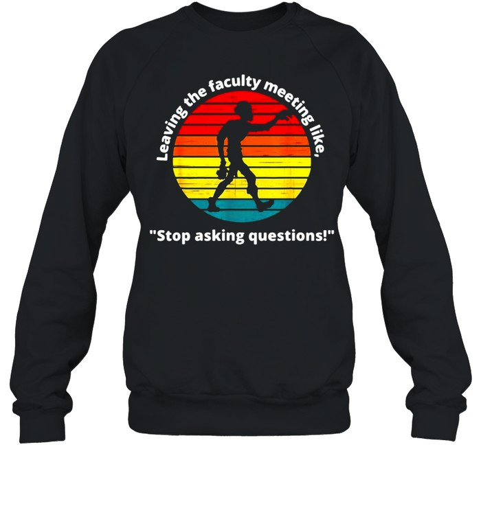 Leaving The Faculty Meeting Like Stop Asking Questions Vintage T-shirt Unisex Sweatshirt