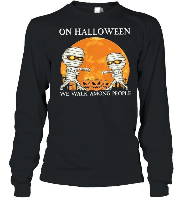 Mummies on Halloween we walk among people Halloween shirt Long Sleeved T-shirt