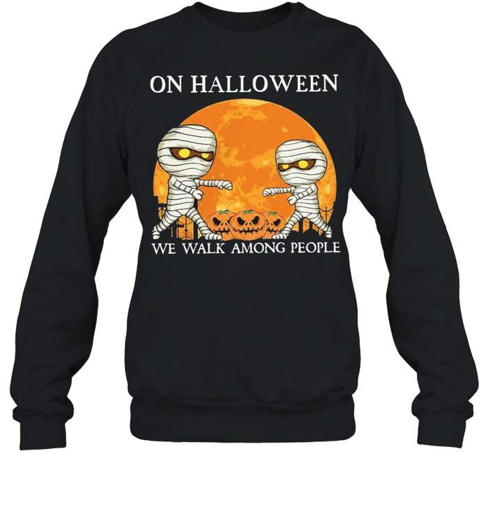 Mummies on Halloween we walk among people Halloween shirt Unisex Sweatshirt