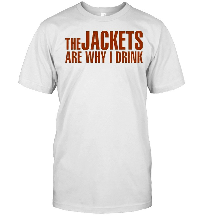 The Jackets Are Why I Drink Shirt