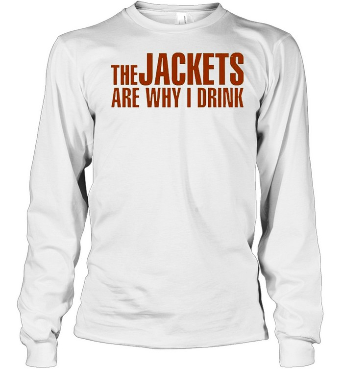 The Jackets Are Why I Drink  Long Sleeved T-shirt