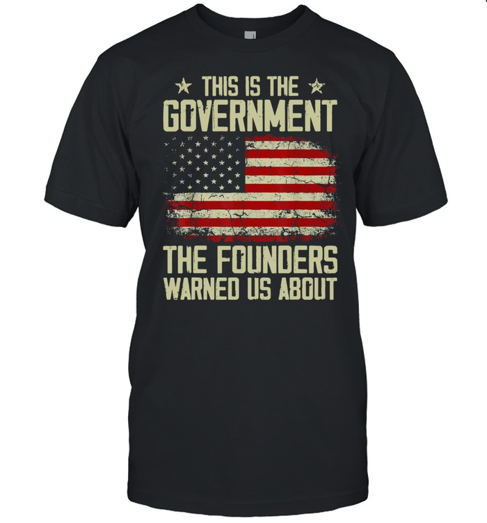 This Is The Government Our Founders Warned Us About American Flag Shirt
