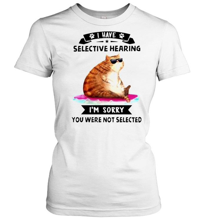 Cat I have selective hearing I'm sorry you were not selected shirt Classic Women's T-shirt