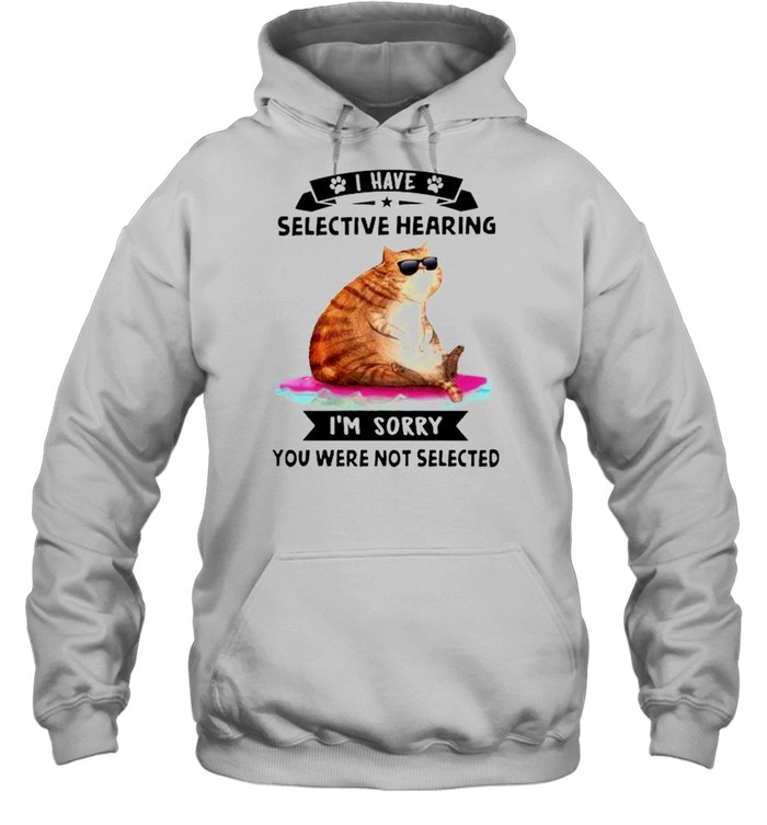 Cat I have selective hearing I'm sorry you were not selected shirt Unisex Hoodie