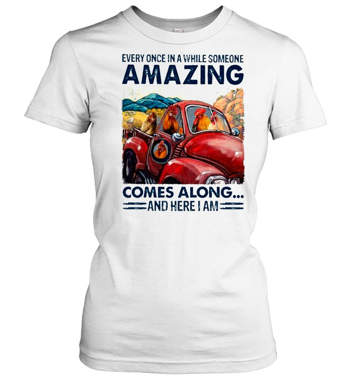 chicken Every Once In A While Someone Amazing Comes Along And Here I Am shirt Classic Women's T-shirt