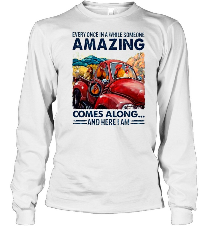 chicken Every Once In A While Someone Amazing Comes Along And Here I Am shirt Long Sleeved T-shirt