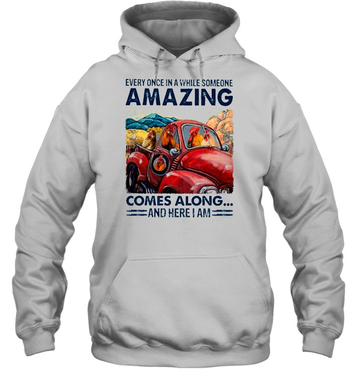 chicken Every Once In A While Someone Amazing Comes Along And Here I Am shirt Unisex Hoodie