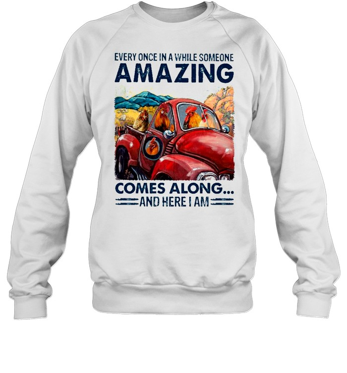 chicken Every Once In A While Someone Amazing Comes Along And Here I Am shirt Unisex Sweatshirt