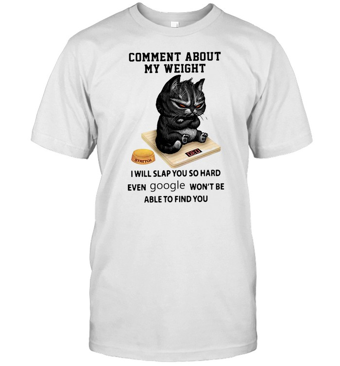 comment About My Weight I Will Slap You So Hard Even Google Wont Be Able To Find You shirt