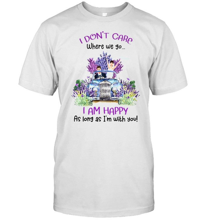 I Don't Care Where We Go I Am Happy As Long As I'm With You T-shirt
